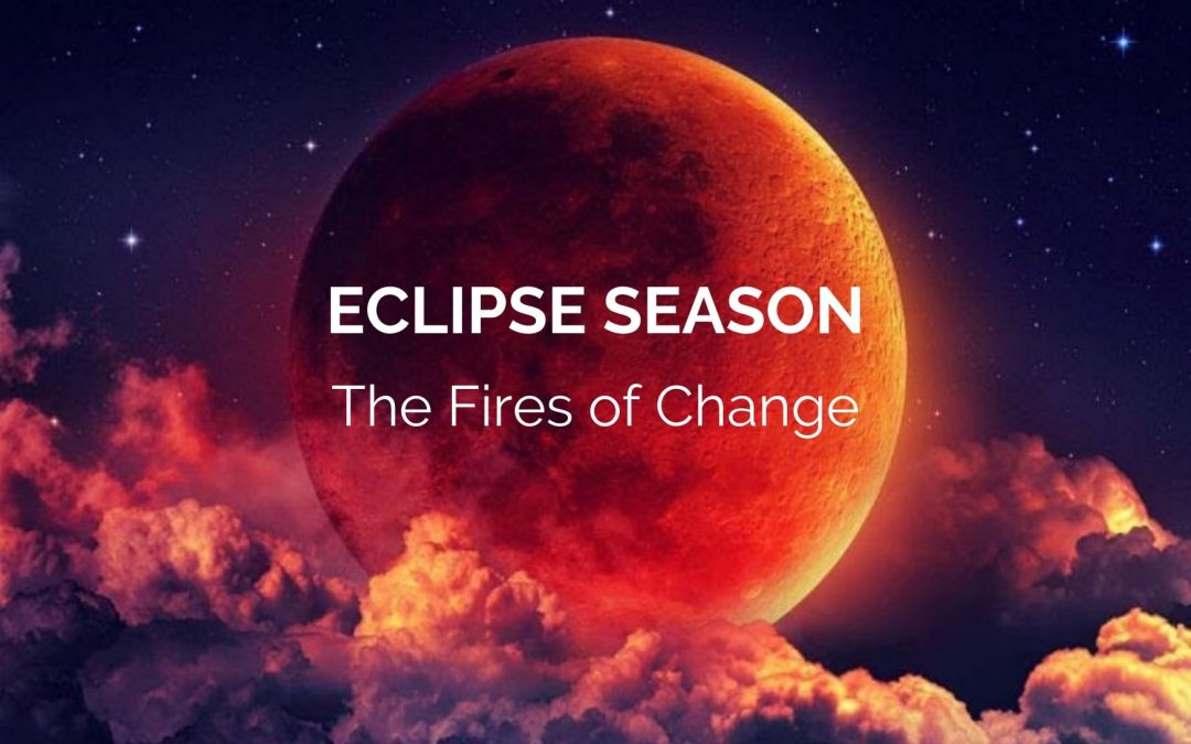 ECLIPSE SEASON – The Fires of Change